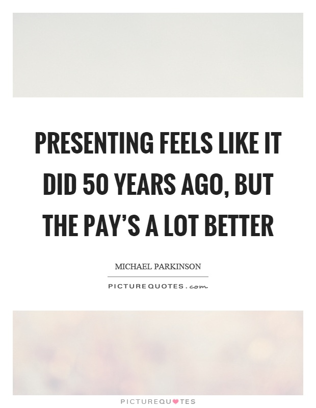 Presenting feels like it did 50 years ago, but the pay's a lot better Picture Quote #1
