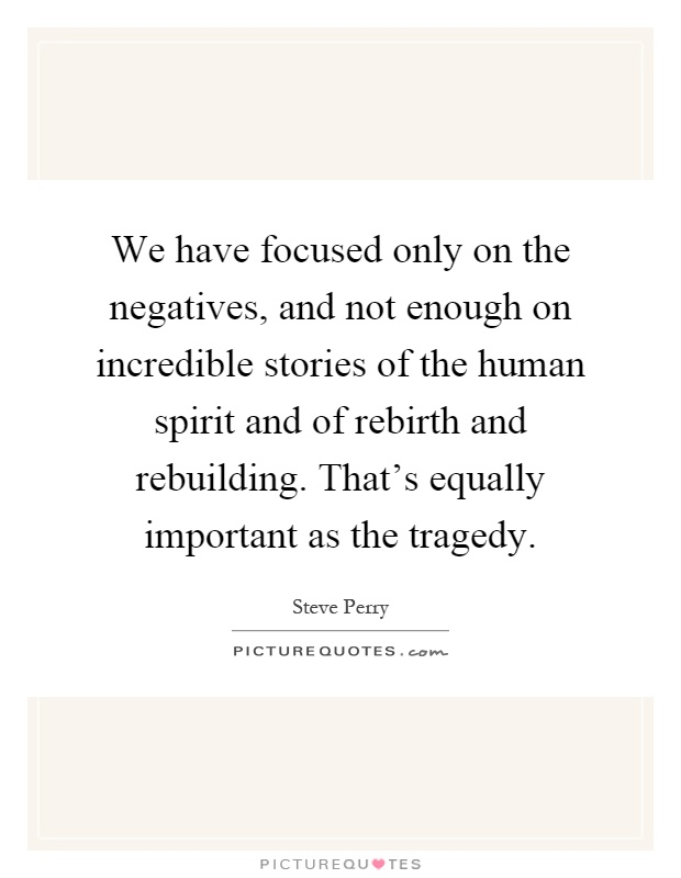 We have focused only on the negatives, and not enough on incredible stories of the human spirit and of rebirth and rebuilding. That's equally important as the tragedy Picture Quote #1
