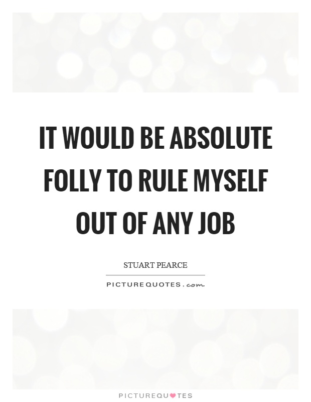 It would be absolute folly to rule myself out of any job Picture Quote #1
