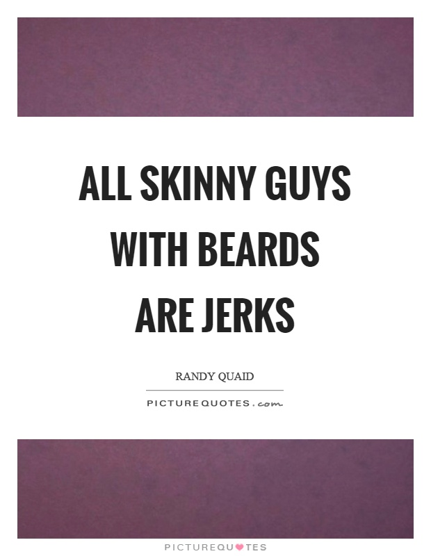 All skinny guys with beards are jerks Picture Quote #1