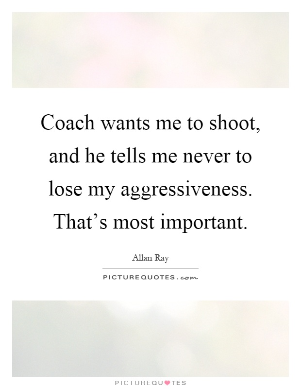 Coach wants me to shoot, and he tells me never to lose my aggressiveness. That's most important Picture Quote #1