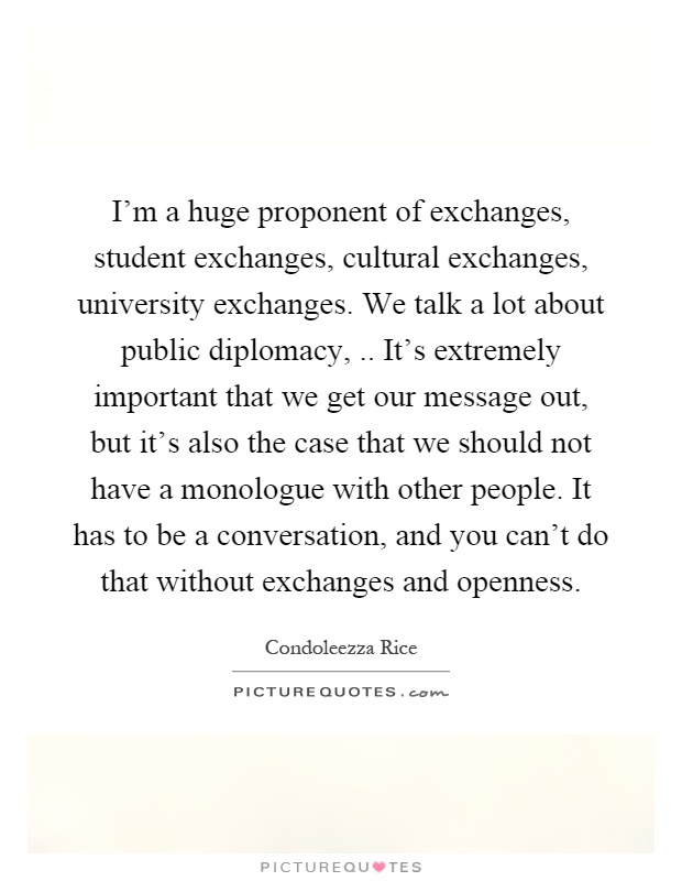I'm a huge proponent of exchanges, student exchanges, cultural exchanges, university exchanges. We talk a lot about public diplomacy,.. It's extremely important that we get our message out, but it's also the case that we should not have a monologue with other people. It has to be a conversation, and you can't do that without exchanges and openness Picture Quote #1