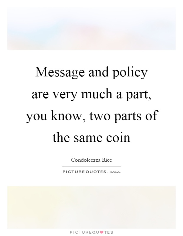 Message and policy are very much a part, you know, two parts of the same coin Picture Quote #1