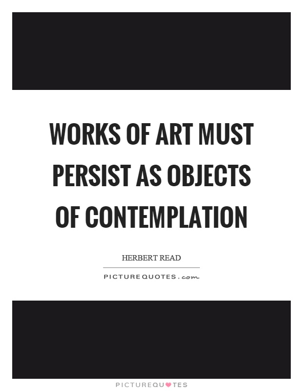 Works of art must persist as objects of contemplation Picture Quote #1