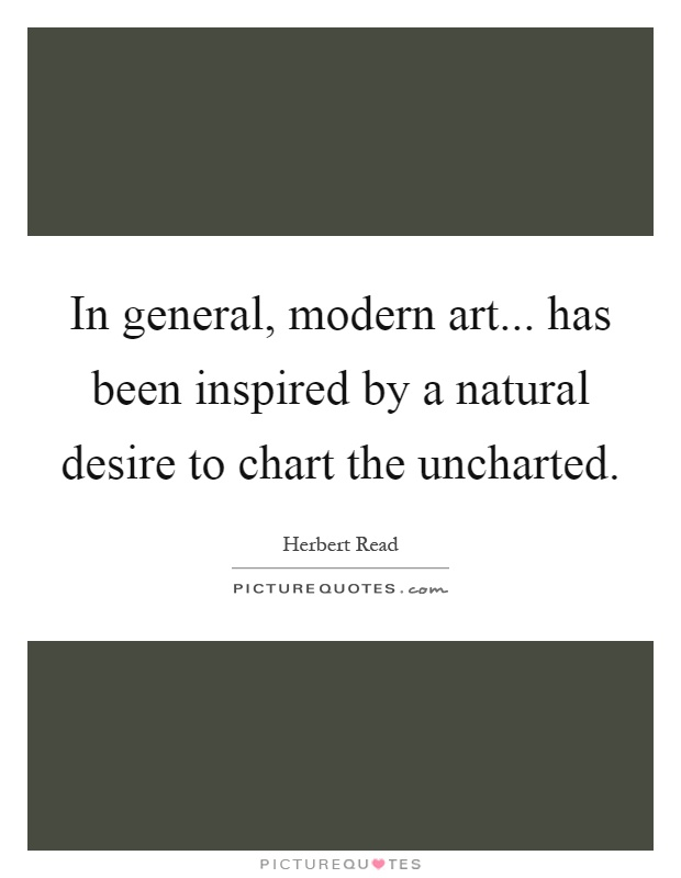 In general, modern art... has been inspired by a natural desire to chart the uncharted Picture Quote #1