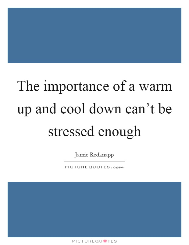 The importance of a warm up and cool down can't be stressed enough Picture Quote #1
