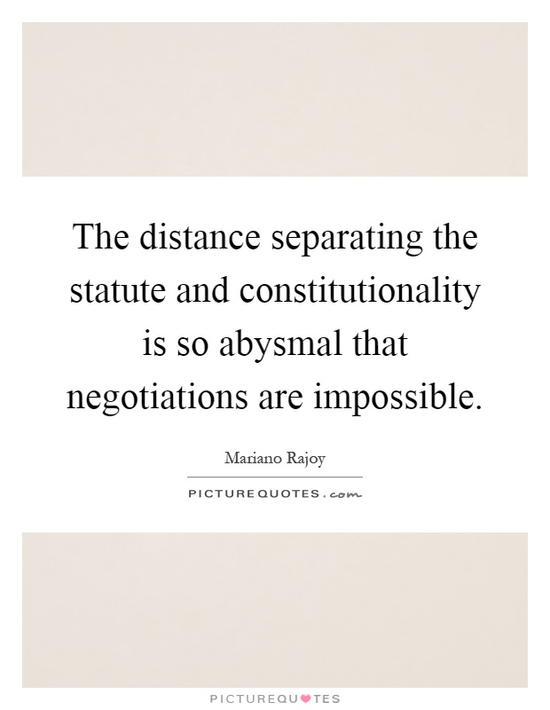 The distance separating the statute and constitutionality is so abysmal that negotiations are impossible Picture Quote #1