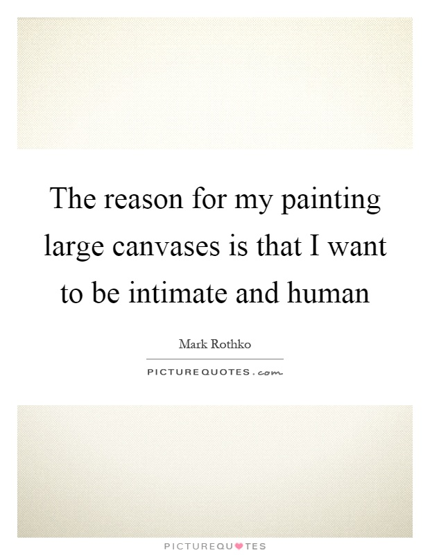 The reason for my painting large canvases is that I want to be intimate and human Picture Quote #1
