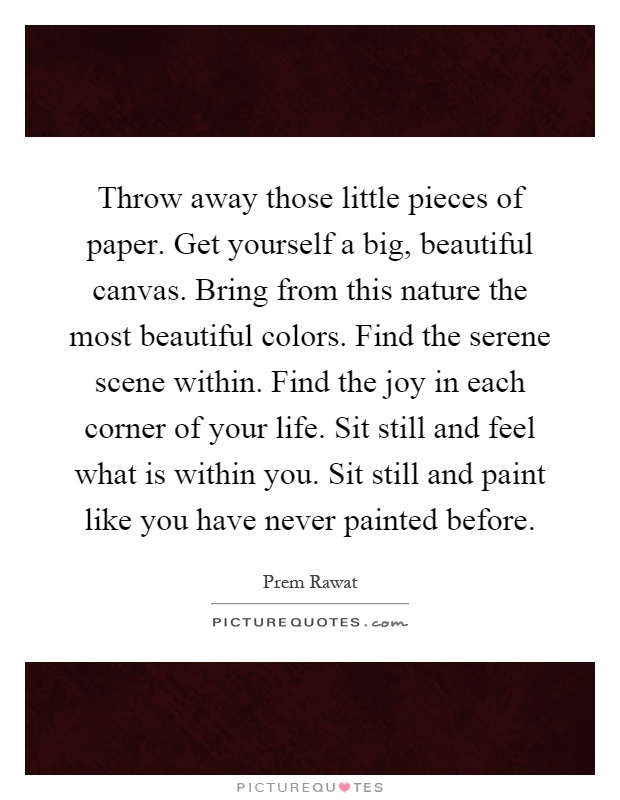 Throw away those little pieces of paper. Get yourself a big, beautiful canvas. Bring from this nature the most beautiful colors. Find the serene scene within. Find the joy in each corner of your life. Sit still and feel what is within you. Sit still and paint like you have never painted before Picture Quote #1