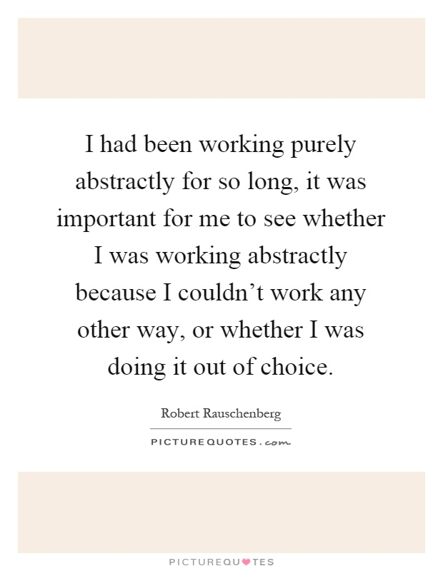 I had been working purely abstractly for so long, it was important for me to see whether I was working abstractly because I couldn't work any other way, or whether I was doing it out of choice Picture Quote #1