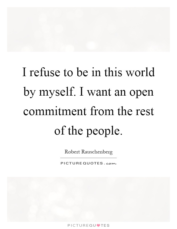 I refuse to be in this world by myself. I want an open commitment from the rest of the people Picture Quote #1