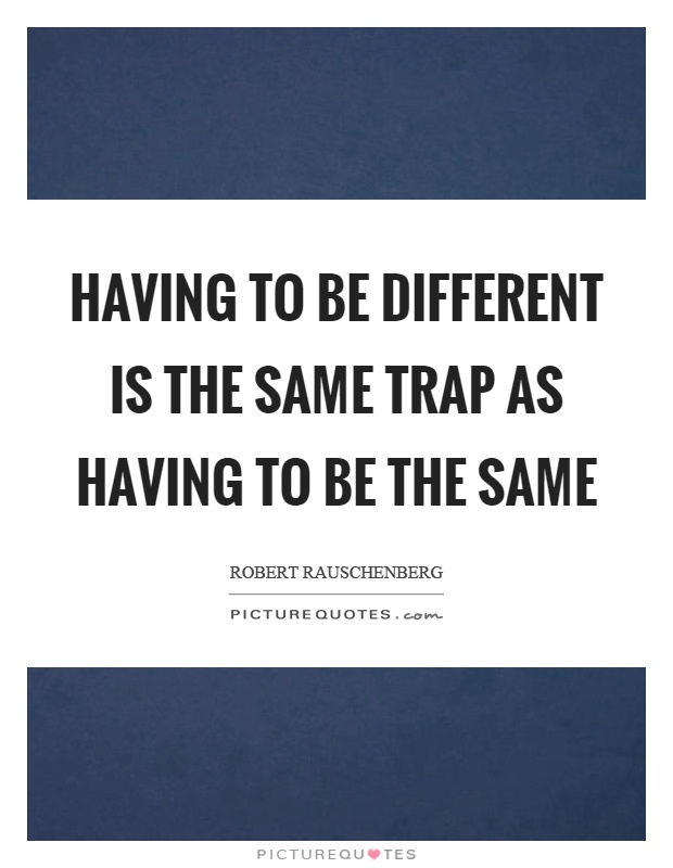 Having to be different is the same trap as having to be the same Picture Quote #1