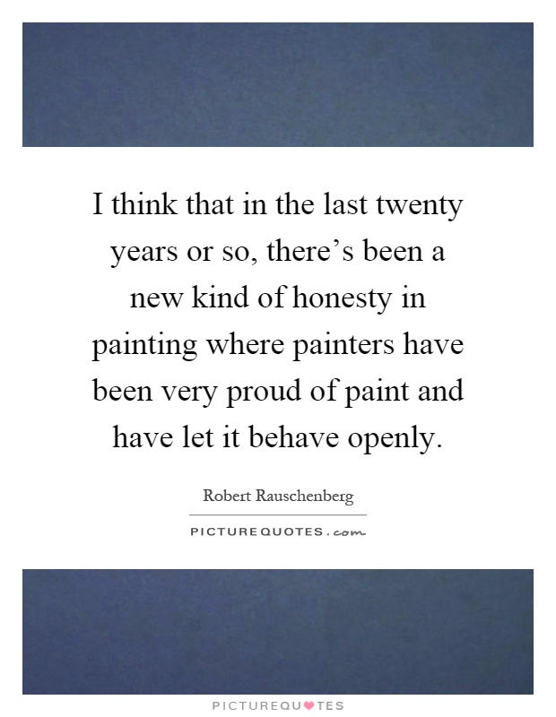 I think that in the last twenty years or so, there's been a new kind of honesty in painting where painters have been very proud of paint and have let it behave openly Picture Quote #1