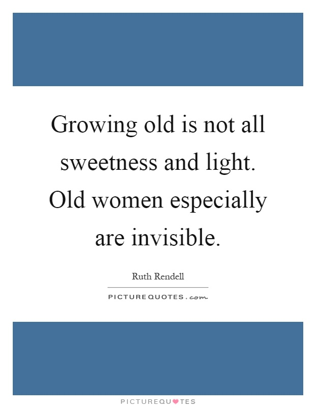 Growing old is not all sweetness and light. Old women especially are invisible Picture Quote #1