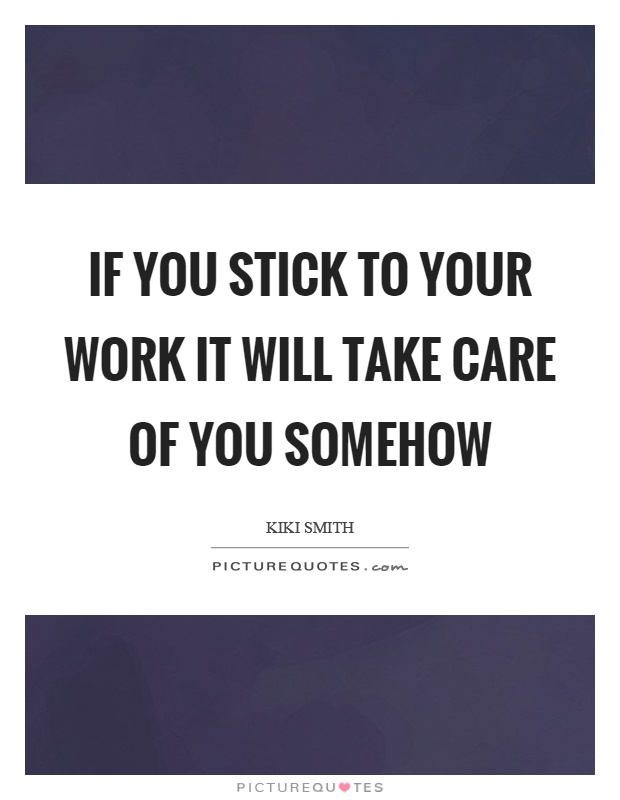 If you stick to your work it will take care of you somehow Picture Quote #1