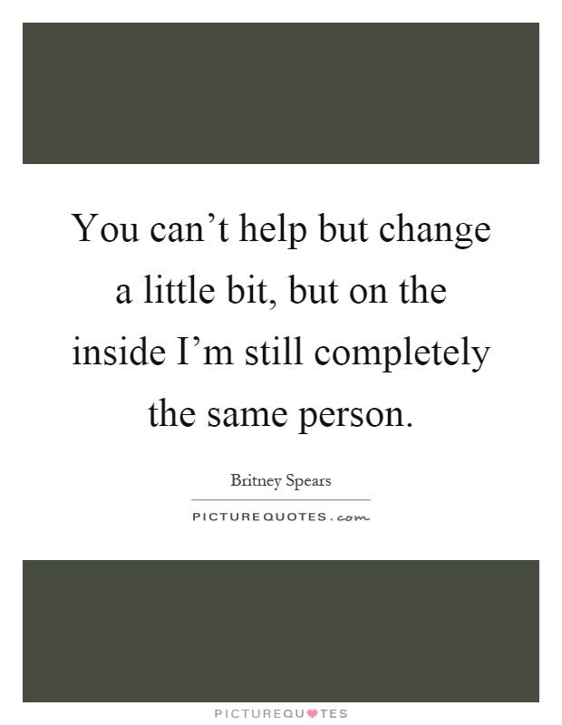 You can't help but change a little bit, but on the inside I'm still completely the same person Picture Quote #1