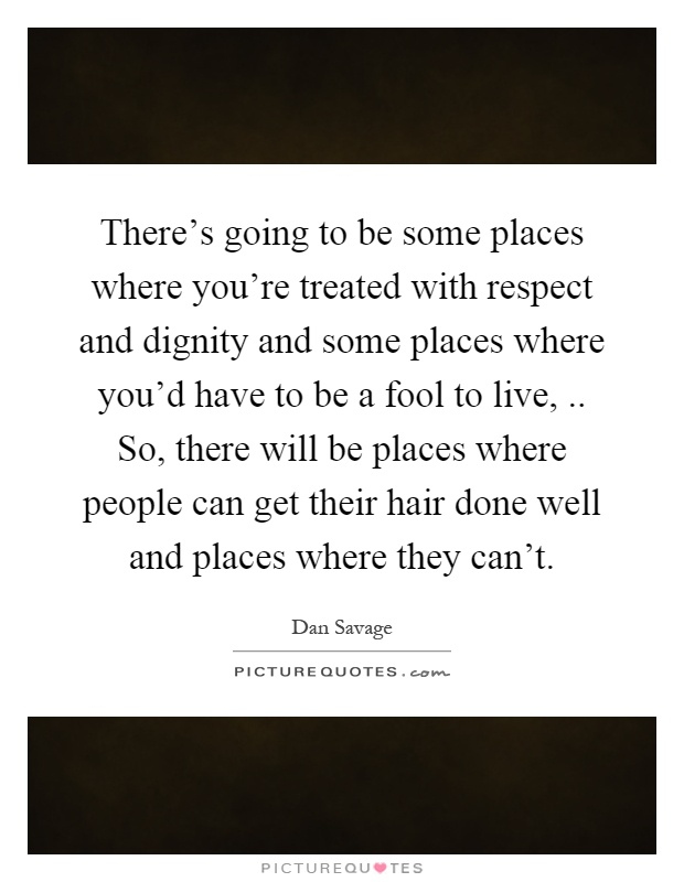 There's going to be some places where you're treated with respect and dignity and some places where you'd have to be a fool to live,.. So, there will be places where people can get their hair done well and places where they can't Picture Quote #1