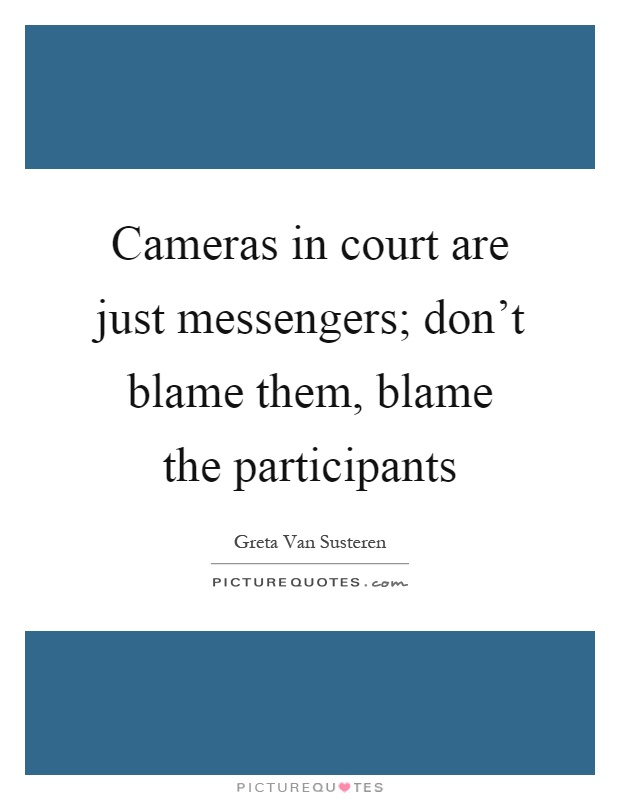 Cameras in court are just messengers; don't blame them, blame the participants Picture Quote #1