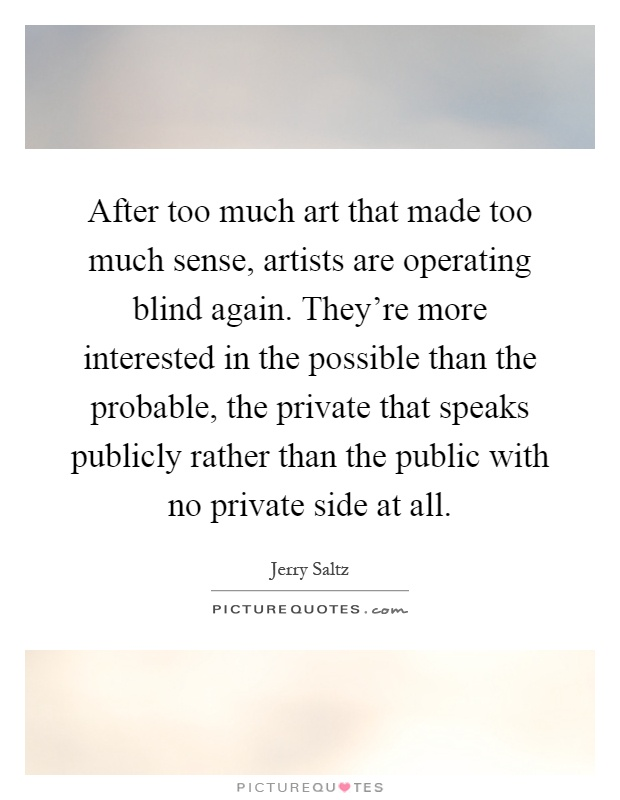 After too much art that made too much sense, artists are operating blind again. They're more interested in the possible than the probable, the private that speaks publicly rather than the public with no private side at all Picture Quote #1