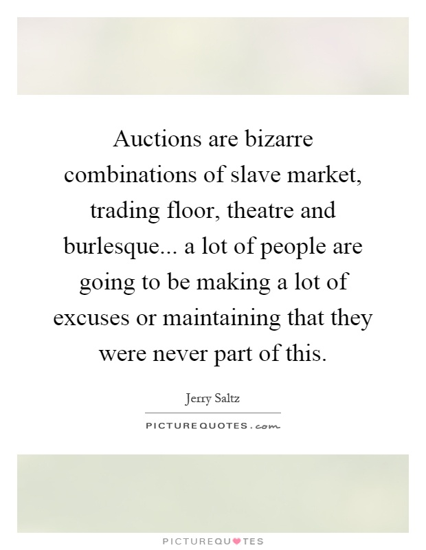 Auctions are bizarre combinations of slave market, trading floor, theatre and burlesque... a lot of people are going to be making a lot of excuses or maintaining that they were never part of this Picture Quote #1