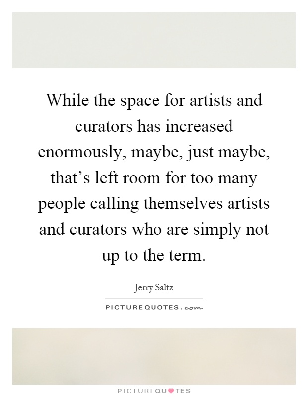 While the space for artists and curators has increased enormously, maybe, just maybe, that's left room for too many people calling themselves artists and curators who are simply not up to the term Picture Quote #1