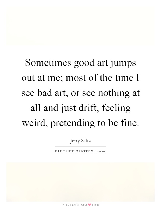 Sometimes good art jumps out at me; most of the time I see bad art, or see nothing at all and just drift, feeling weird, pretending to be fine Picture Quote #1