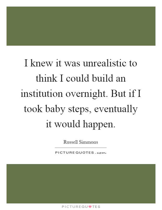 I knew it was unrealistic to think I could build an institution overnight. But if I took baby steps, eventually it would happen Picture Quote #1