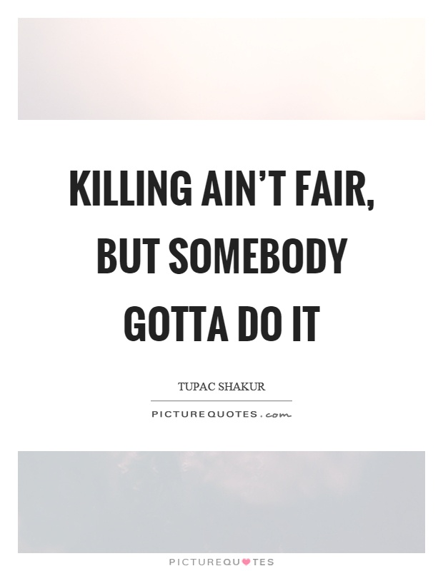 Killing ain't fair, but somebody gotta do it Picture Quote #1