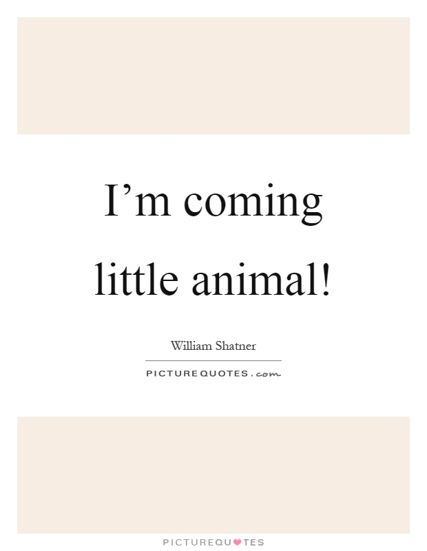 I'm coming little animal! Picture Quote #1