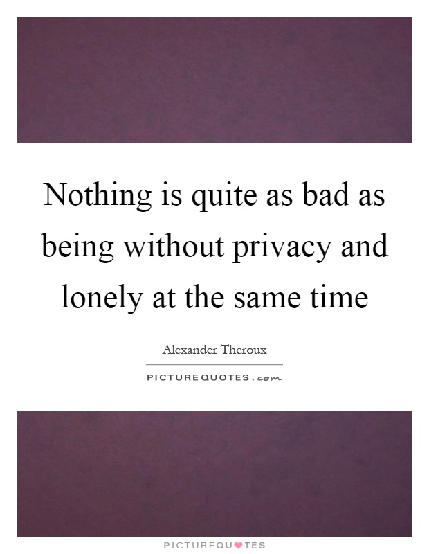 Nothing is quite as bad as being without privacy and lonely at the same time Picture Quote #1