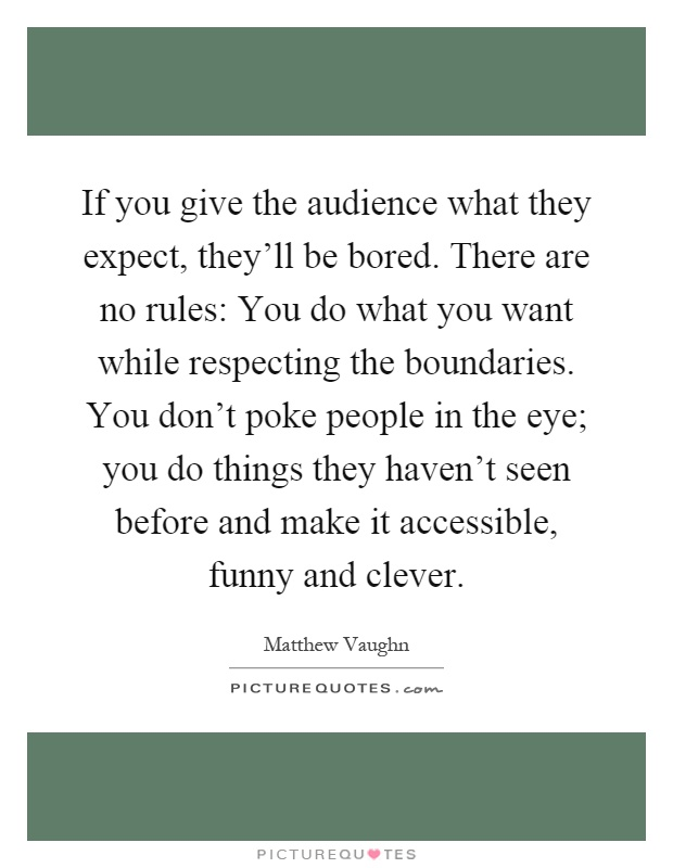 If you give the audience what they expect, they'll be bored. There are no rules: You do what you want while respecting the boundaries. You don't poke people in the eye; you do things they haven't seen before and make it accessible, funny and clever Picture Quote #1