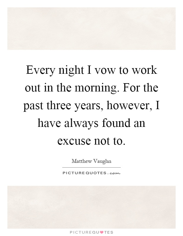 Every night I vow to work out in the morning. For the past three years, however, I have always found an excuse not to Picture Quote #1