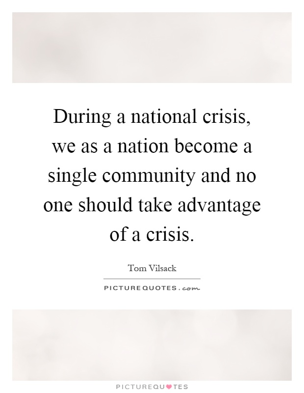 During a national crisis, we as a nation become a single community and no one should take advantage of a crisis Picture Quote #1
