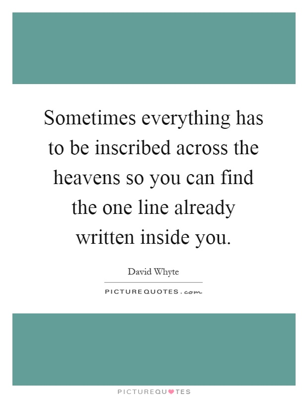 Sometimes everything has to be inscribed across the heavens so you can find the one line already written inside you Picture Quote #1