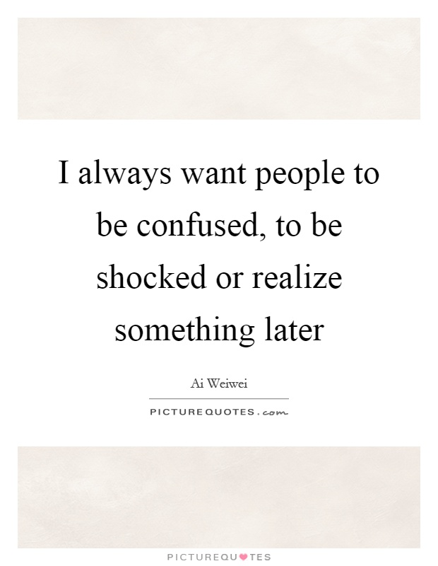 I always want people to be confused, to be shocked or realize something later Picture Quote #1