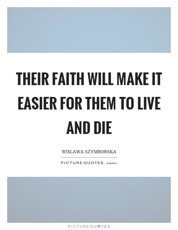 Their faith will make it easier for them to live and die Picture Quote #1