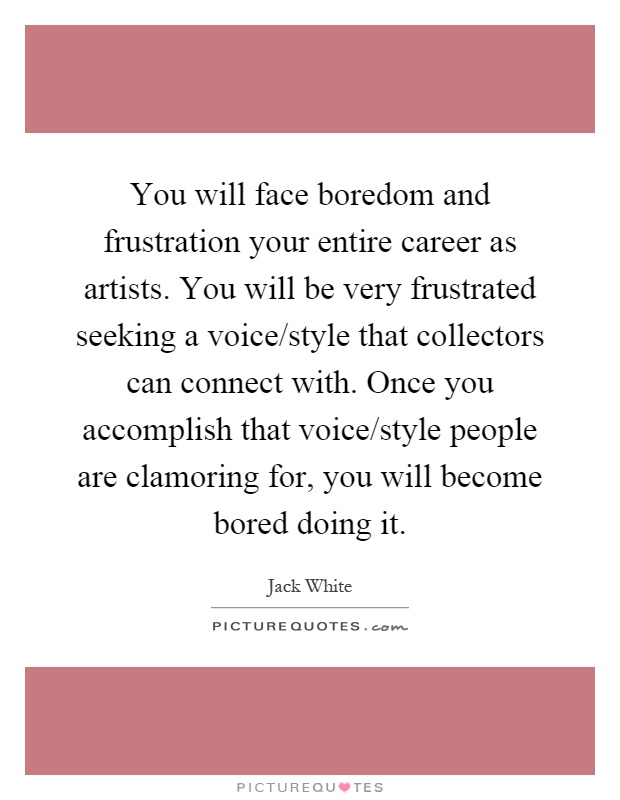 You will face boredom and frustration your entire career as artists. You will be very frustrated seeking a voice/style that collectors can connect with. Once you accomplish that voice/style people are clamoring for, you will become bored doing it Picture Quote #1