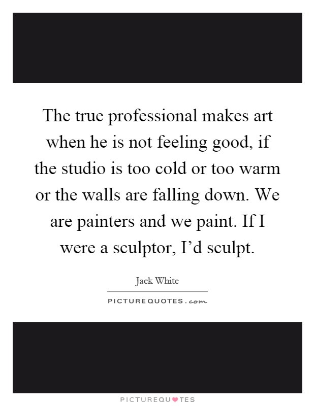 The true professional makes art when he is not feeling good, if the studio is too cold or too warm or the walls are falling down. We are painters and we paint. If I were a sculptor, I'd sculpt Picture Quote #1