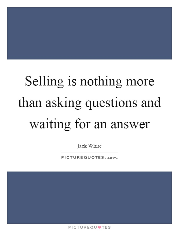 Selling is nothing more than asking questions and waiting for an answer Picture Quote #1