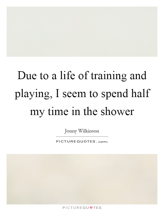 Due to a life of training and playing, I seem to spend half my time in the shower Picture Quote #1