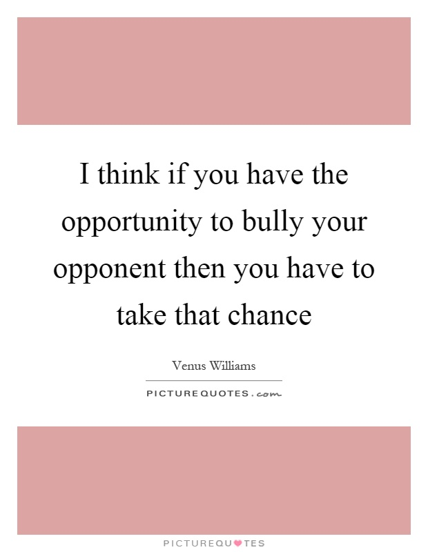 I think if you have the opportunity to bully your opponent then you have to take that chance Picture Quote #1