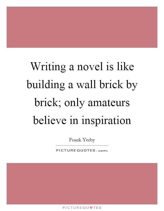 Writing a novel is like building a wall brick by brick; only amateurs believe in inspiration Picture Quote #1