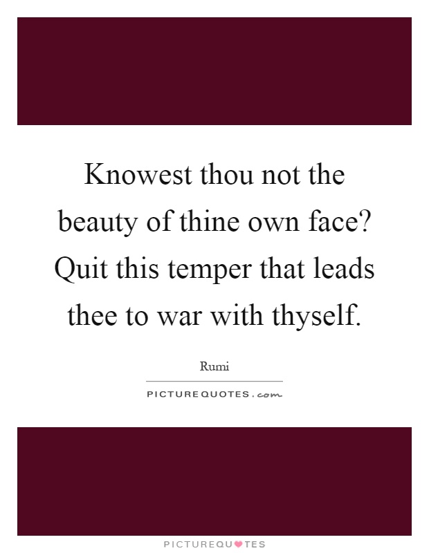 Knowest thou not the beauty of thine own face? Quit this temper that leads thee to war with thyself Picture Quote #1