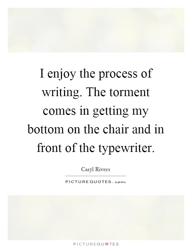 I enjoy the process of writing. The torment comes in getting my bottom on the chair and in front of the typewriter Picture Quote #1