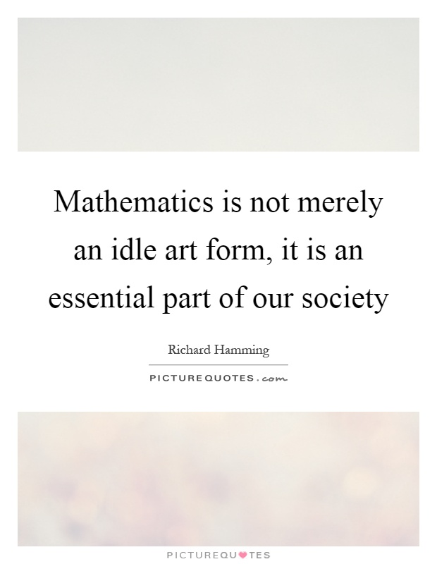 Mathematics is not merely an idle art form, it is an essential part of our society Picture Quote #1
