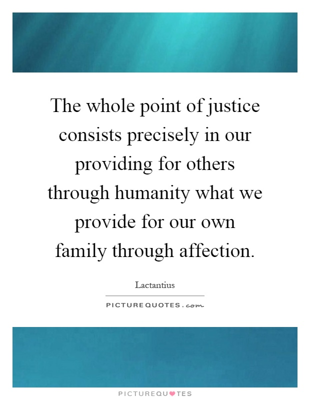 The whole point of justice consists precisely in our providing for others through humanity what we provide for our own family through affection Picture Quote #1