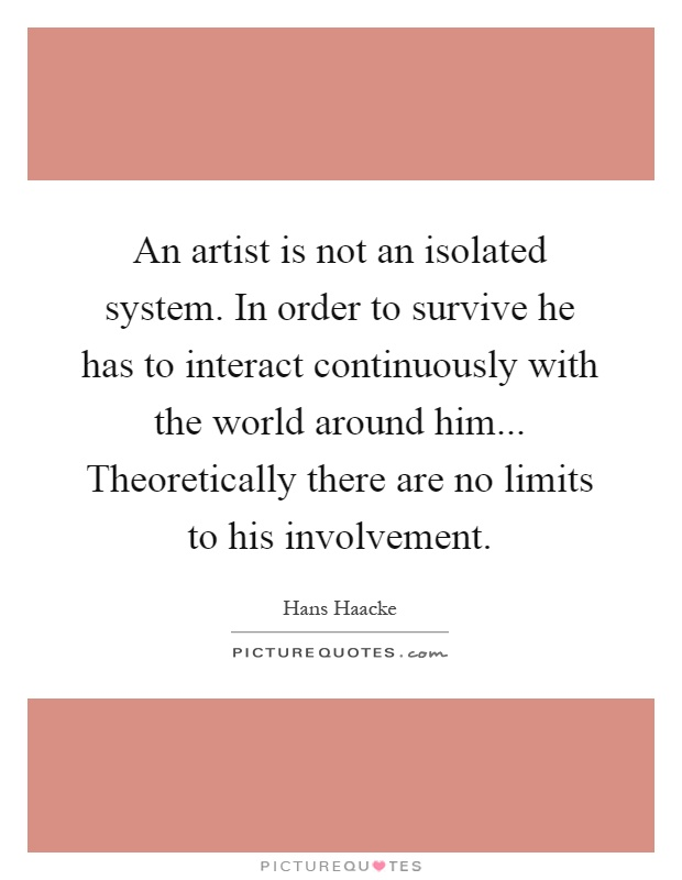 An artist is not an isolated system. In order to survive he has to interact continuously with the world around him... Theoretically there are no limits to his involvement Picture Quote #1