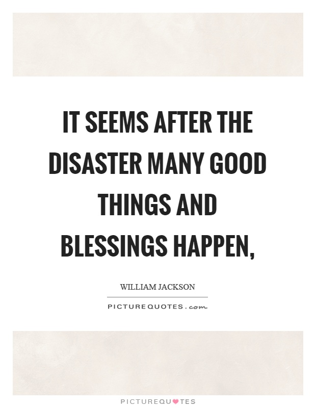 It seems after the disaster many good things and blessings happen, Picture Quote #1