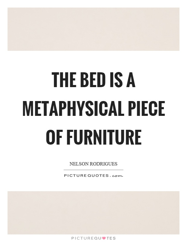 The bed is a metaphysical piece of furniture picture quotes for Furniture quotes