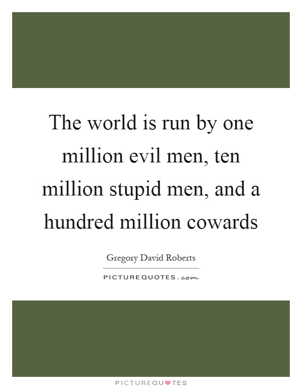 The world is run by one million evil men, ten million stupid men, and a hundred million cowards Picture Quote #1
